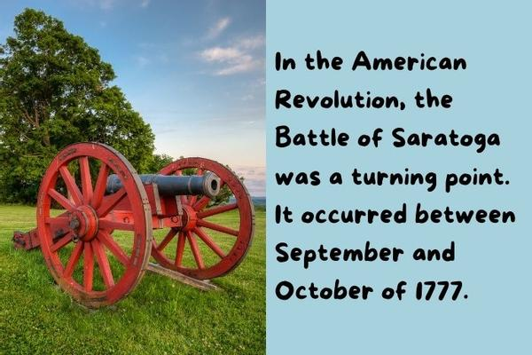 The Battle of Saratoga  during the American Revolution.